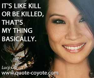 quotes - It's like kill or be killed, that's my thing basically.