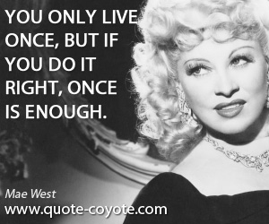 Enough quotes - You only live once, but if you do it right, once is enough.