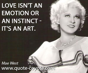 quotes - Love isn't an emotion or an instinct - it's an art.