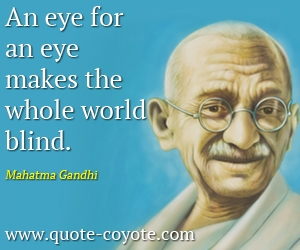 quotes - An eye for an eye makes the whole world blind.