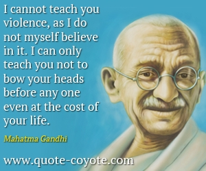 Life quotes - I cannot teach you violence, as I do not myself believe in it. I can only teach you not to bow your heads before any one even at the cost of your life.