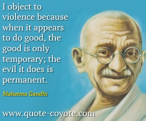 quotes - I object to violence because when it appears to do good, the good is only temporary; the evil it does is permanent.