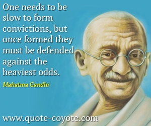 quotes - One needs to be slow to form convictions, but once formed they must be defended against the heaviest odds.