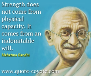quotes - Strength does not come from physical capacity. It comes from an indomitable will.