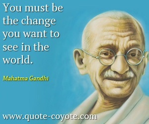 quotes - You must be the change you want to see in the world.