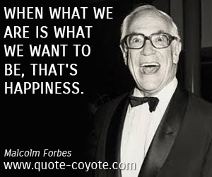 quotes - When what we are is what we want to be, that's happiness.