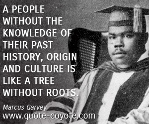 quotes - A people without the knowledge of their past history, origin and culture is like a tree without roots.