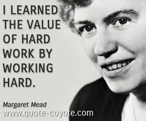 quotes - I learned the value of hard work by working hard.
