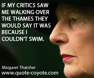 Critics quotes - If my critics saw me walking over the Thames they would say it was because I couldn't swim.