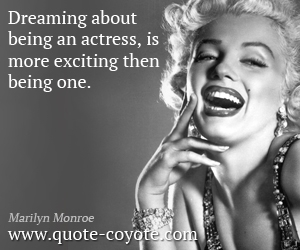 quotes - Dreaming about being an actress, is more exciting then being one.