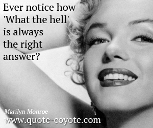 quotes - Ever notice how 'What the hell' is always the right answer?