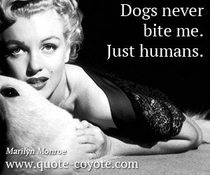 Dog quotes - Dogs never bite me. Just humans.