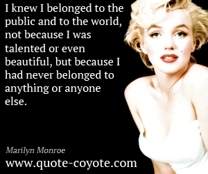 quotes - I knew I belonged to the public and to the world, not because I was talented or even beautiful, but because I had never belonged to anything or anyone else.