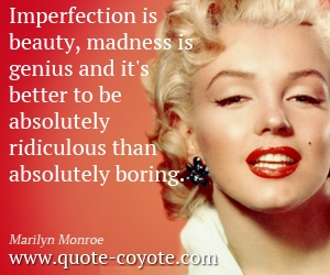 Beauty quotes - Imperfection is beauty, madness is genius and it's better to be absolutely ridiculous than absolutely boring.