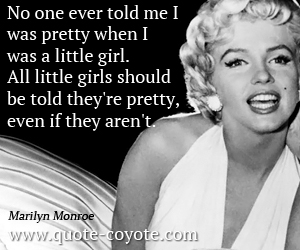 quotes - No one ever told me I was pretty when I was a little girl. All little girls should be told they're pretty, even if they aren't.