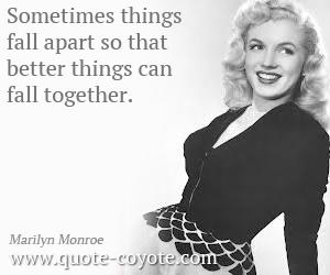 quotes - Sometimes things fall apart so that better things can fall together.