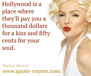 Kiss quotes - Hollywood is a place where they'll pay you a thousand dollars for a kiss and fifty cents for your soul.