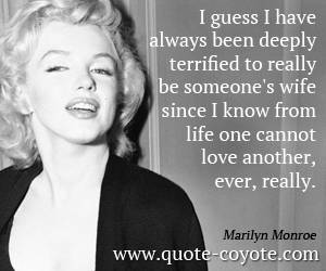 Life quotes - I guess I have always been deeply terrified to really be someone's wife since I know from life one cannot love another, ever, really.