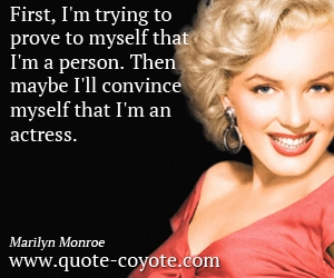 quotes - First, I'm trying to prove to myself that I'm a person. Then maybe I'll convince myself that I'm an actress.