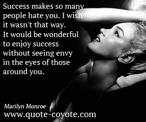 Envy quotes - Success makes so many people hate you. I wish it wasn't that way. It would be wonderful to enjoy success without seeing envy in the eyes of those around you.