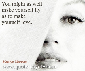 quotes - You might as well make yourself fly as to make yourself love.