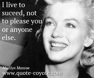 quotes - I live to suceed, not to please you or anyone else.