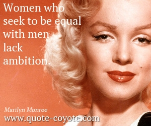 Equal quotes - Women who seek to be equal with men lack ambition.