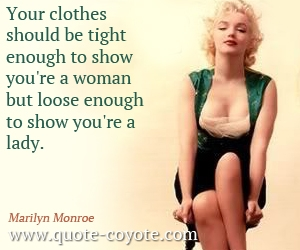 quotes - Your clothes should be tight enough to show you're a woman but loose enough to show you're a lady.