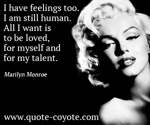 quotes - I have feelings too. I am still human. All I want is to be loved, for myself and for my talent.