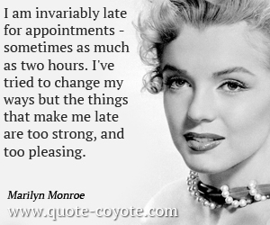Change quotes - I am invariably late for appointments - sometimes as much as two hours. I've tried to change my ways but the things that make me late are too strong, and too pleasing.