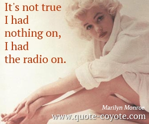 quotes - It's not true I had nothing on, I had the radio on.