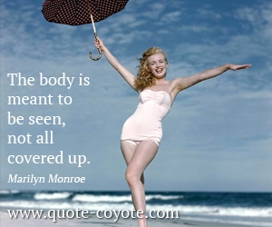quotes - The body is meant to be seen, not all covered up.