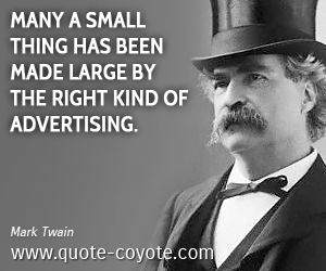 quotes - Many a small thing has been made large by the right kind of advertising.