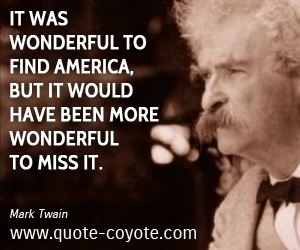 quotes - It was wonderful to find America, but it would have been more wonderful to miss it.