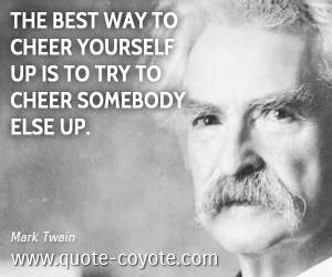 Funny quotes - The best way to cheer yourself up is to try to cheer somebody else up.
