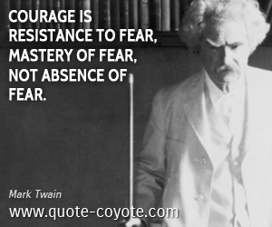 Courage quotes - Courage is resistance to fear, mastery of fear, not absence of fear.