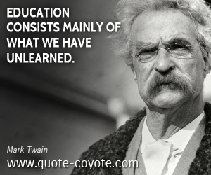 Learn quotes - Education consists mainly of what we have unlearned.