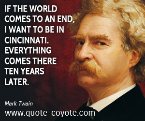 quotes - If the world comes to an end, I want to be in Cincinnati. Everything comes there ten years later.