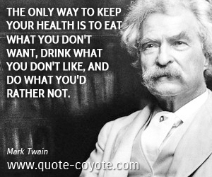 quotes - The only way to keep your health is to eat what you don't want, drink what you don't like, and do what you'd rather not.