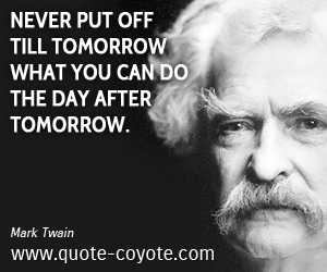 quotes - Never put off till tomorrow what you can do the day after tomorrow.