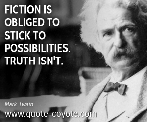 quotes - Fiction is obliged to stick to possibilities. Truth isn't.