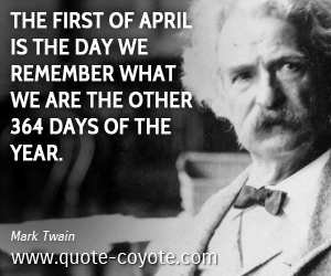 quotes - The first of April is the day we remember what we are the other 364 days of the year.