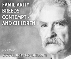 Liar quotes - Familiarity breeds contempt - and children.