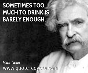 quotes - Sometimes too much to drink is barely enough.