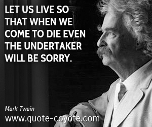 quotes - Let us live so that when we come to die even the undertaker will be sorry.
