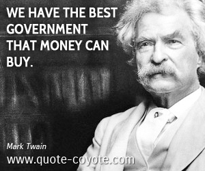 Best quotes - We have the best government that money can buy.