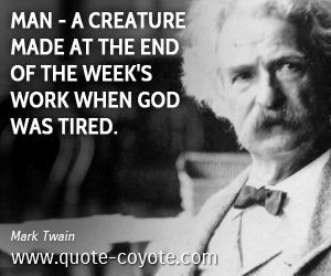 Man quotes - Man - a creature made at the end of the week's work when God was tired.