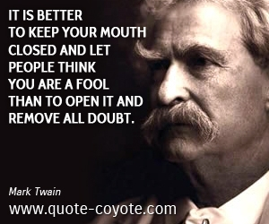 Fool quotes - It is better to keep your mouth closed and let people think you are a fool than to open it and remove all doubt.