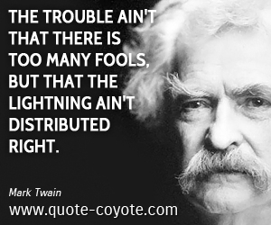 Funny quotes - The trouble ain't that there is too many fools, but that the lightning ain't distributed right.
