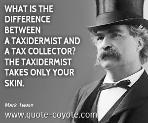 quotes - What is the difference between a taxidermist and a tax collector? The taxidermist takes only your skin.